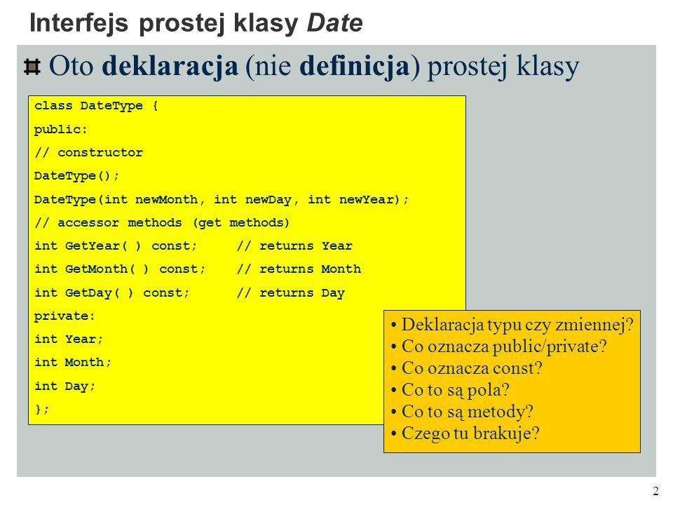 3 Oto przykład użycia prostej klasy Użycie prostej klasy Date class DateType { public: // constructor DateType(); DateType(int newMonth, int newDay, int newYear); // accessor methods (get methods) int GetYear( ) const; // returns Year int GetMonth( ) const; // returns Month int GetDay( ) const; // returns Day private: int Year; int Month; int Day; }; Jak są inicjalizowane zmienne.