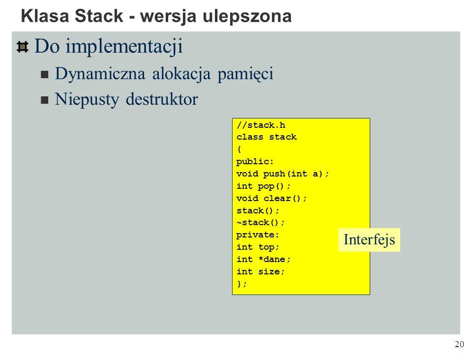 20 Klasa Stack - wersja ulepszona Do implementacji Dynamiczna alokacja pamięci Niepusty destruktor //stack.h class stack { public: void push(int a); i
