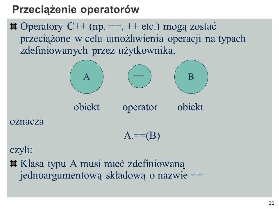 22 Przeciążenie operatorów Operatory C++ (np. ==, ++ etc.) mogą zostać przeciążone w celu umożliwienia operacji na typach zdefiniowanych przez użytkow