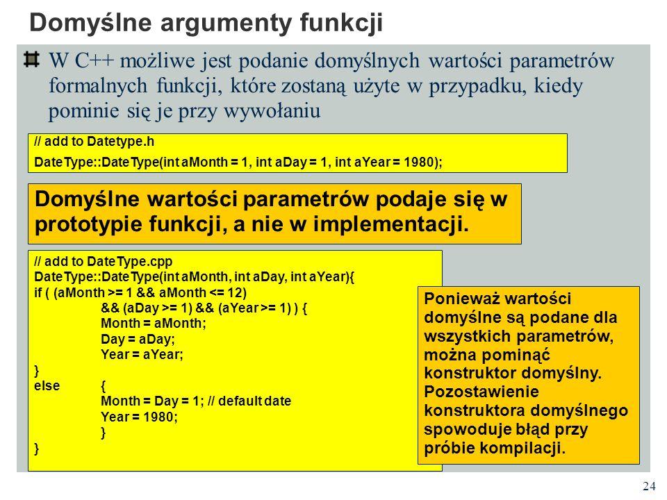 24 Domyślne argumenty funkcji W C++ możliwe jest podanie domyślnych wartości parametrów formalnych funkcji, które zostaną użyte w przypadku, kiedy pom