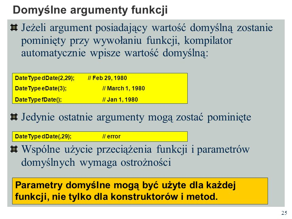 25 Domyślne argumenty funkcji Jeżeli argument posiadający wartość domyślną zostanie pominięty przy wywołaniu funkcji, kompilator automatycznie wpisze