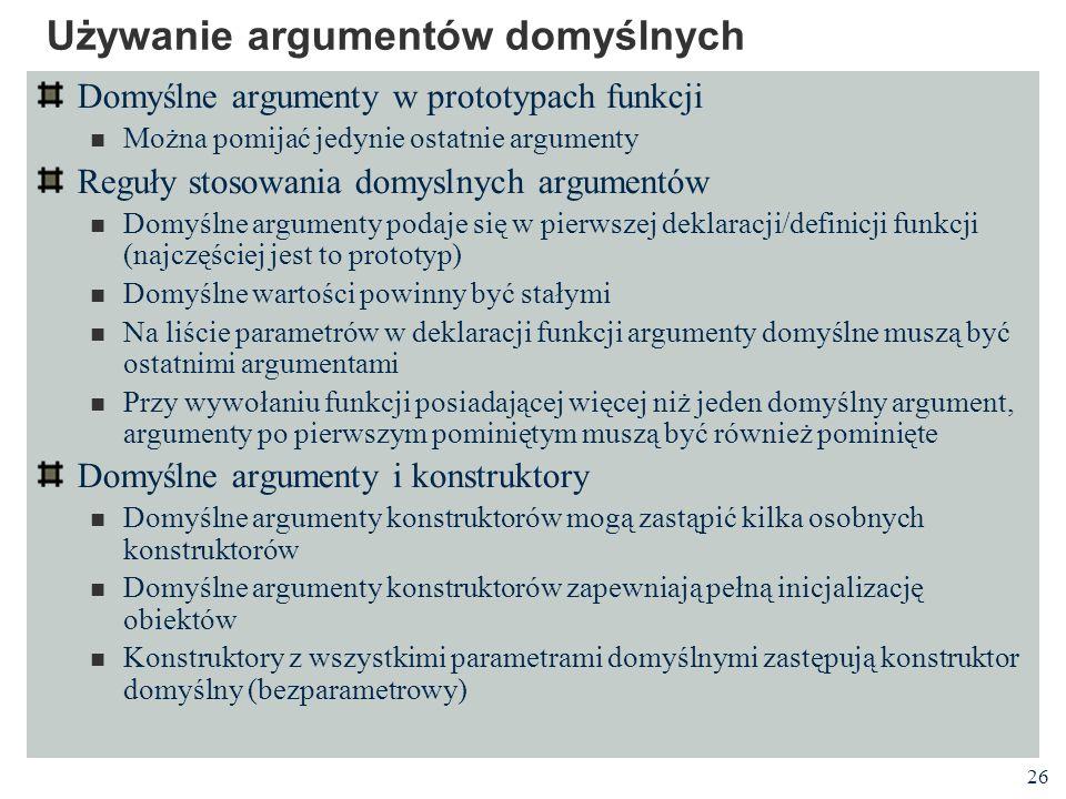 26 Używanie argumentów domyślnych Domyślne argumenty w prototypach funkcji Można pomijać jedynie ostatnie argumenty Reguły stosowania domyslnych argum