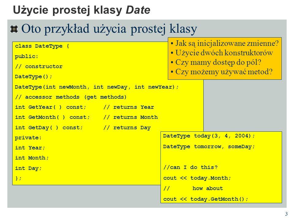 4 Oto definicja (implementacja) prostej klasy Implementacja prostej klasy Date // DateType.cpp #include DateType.h /** Constructors **/ DateType::DateType() { Day = 1; Month = 1; Year = 1; } DateType::DateType(int newMonth, int newDay, int newYear) { Day = newDay; Month = newMonth; Year = newYear; } // returns Year int DateType::GetYear( ) const { return Year; } // returns Month int DateType::GetMonth( ) const { return Month; } // returns Day int DateType:: GetDay( ) const { return Day; } Czego brakowało w deklaracji.
