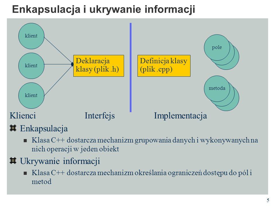 5 Enkapsulacja i ukrywanie informacji Klienci Interfejs Implementacja Enkapsulacja Klasa C++ dostarcza mechanizm grupowania danych i wykonywanych na n