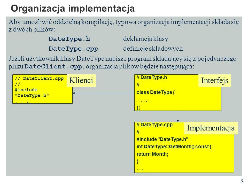 6 Organizacja implementacja Aby umożliwić oddzielną kompilację, typowa organizacja implementacji składa się z dwóch plików: DateType.h deklaracja klas