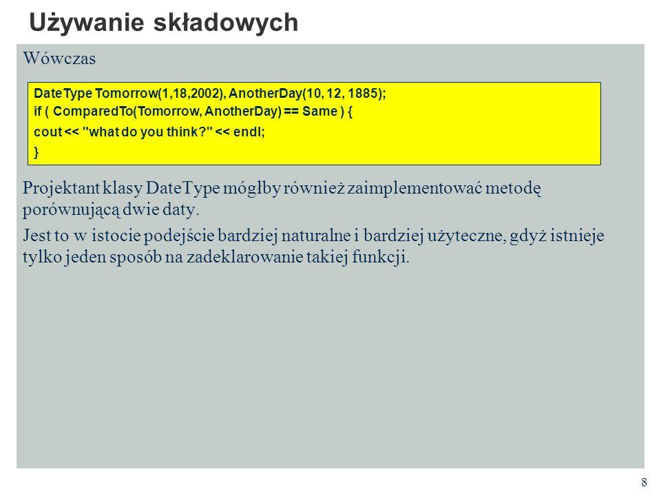 29 Funkcje otwarte Funkcje otwarte muszą być zdefiniowane w plikach nagłówkowych aby umożliwić kompilatorowi generację kopii funkcji w momencie ich użycia Metody zdefiniowane wewnątrz deklaracji klasy są niejawnie deklarowane jako otwarte Kompromis między wydajnością a ukrywaniem informacji Odwołanie się do pól zdefiniowanych poniżej ich definicji jest poprawne // DateType.h class DateType { public: DateType(int newMonth = 1, int newDay = 1, int newYear = 1980); int GetYear () const; int GetMonth ()const {return Month}; int GetDay () const {return Day}; private: int Year, Month, Day; };
