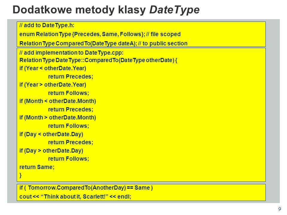 9 Dodatkowe metody klasy DateType // add to DateType.h: enum RelationType {Precedes, Same, Follows}; // file scoped RelationType ComparedTo(DateType d