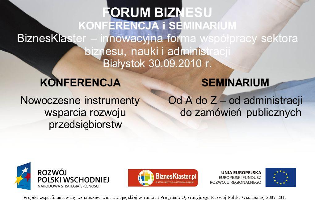 FORUM BIZNESU KONFERENCJA i SEMINARIUM BiznesKlaster – innowacyjna forma współpracy sektora biznesu, nauki i administracji Białystok 30.09.2010 r.