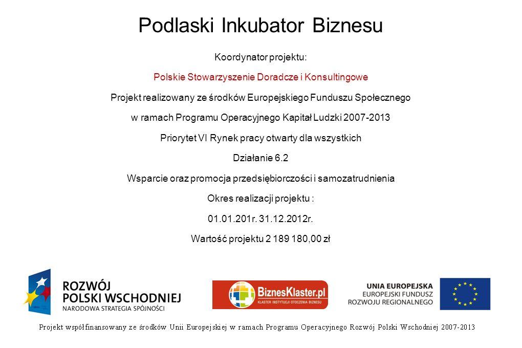 Podlaski Inkubator Biznesu Koordynator projektu: Polskie Stowarzyszenie Doradcze i Konsultingowe Projekt realizowany ze środków Europejskiego Funduszu