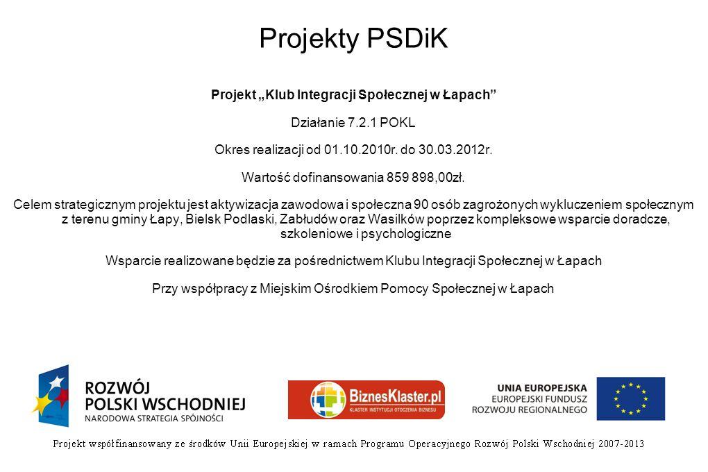 Projekty PSDiK Projekt Klub Integracji Społecznej w Łapach Działanie 7.2.1 POKL Okres realizacji od 01.10.2010r. do 30.03.2012r. Wartość dofinansowani