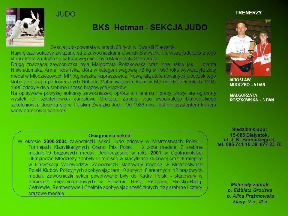 BKS Hetman - SEKCJA JUDO Siedziba klubu: 15-085 Białystok, ul. J. K. Branickiego 3, tel. 085-741-15-38, 677-23-75 Sekcja judo powstała w latach 60-tyc