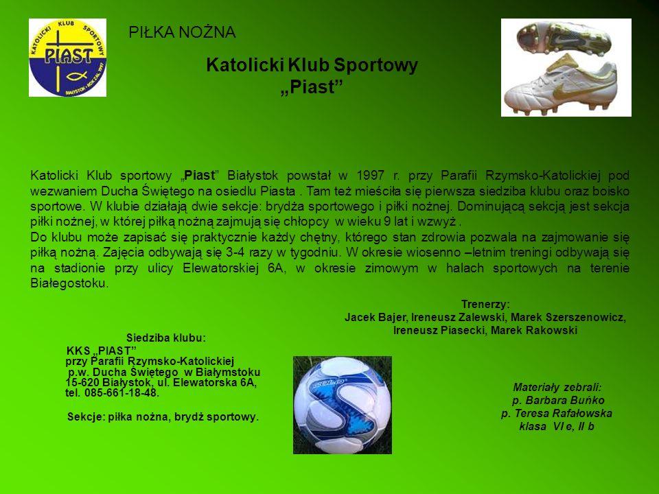 Katolicki Klub Sportowy Piast Siedziba klubu: KKS PIAST przy Parafii Rzymsko-Katolickiej p.w. Ducha Świętego w Białymstoku 15-620 Białystok, ul. Elewa