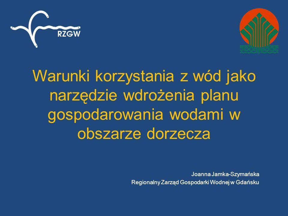 Warunki korzystania z wód jako narzędzie wdrożenia planu gospodarowania wodami w obszarze dorzecza Joanna Jamka-Szymańska Regionalny Zarząd Gospodarki