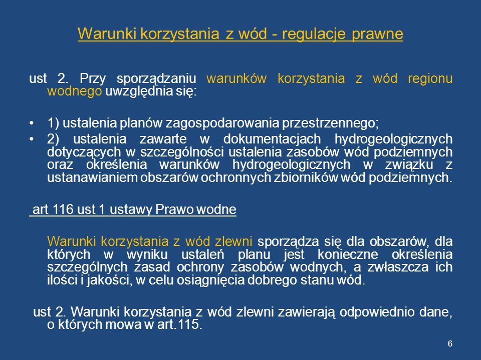 Warunki korzystania z wód - regulacje prawne art 120.ust 1 ustawy Prawo wodne Warunki korzystania z wód regionu wodnego oraz warunki korzystania z wód zlewni ustala, w drodze aktu prawa miejscowego, dyrektor regionalnego zarządu gospodarki wodnej, po ich uzgodnieniu z Prezesem Krajowego Zarządu Gospodarki Wodnej, kierując się ustaleniami planu o którym mowa w art.