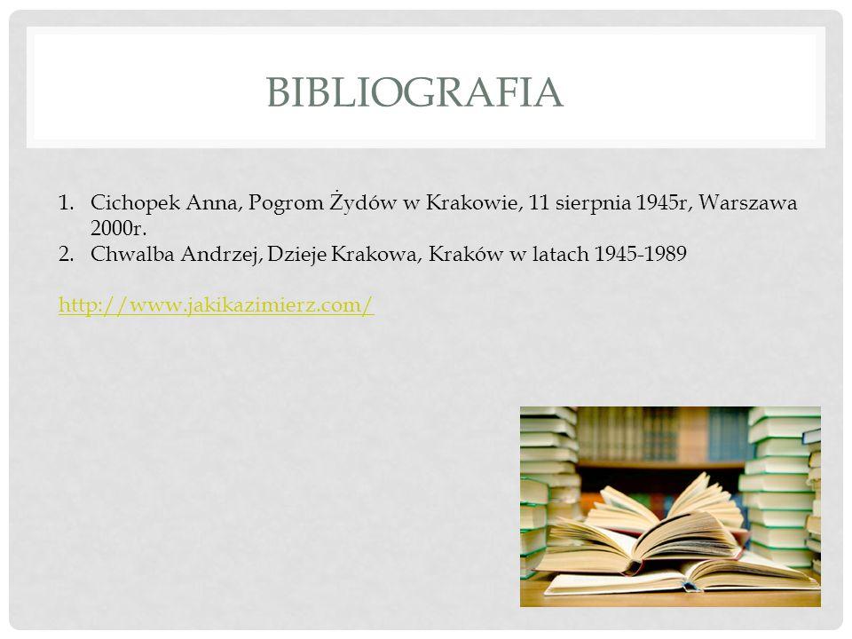 BIBLIOGRAFIA 1.Cichopek Anna, Pogrom Żydów w Krakowie, 11 sierpnia 1945r, Warszawa 2000r. 2.Chwalba Andrzej, Dzieje Krakowa, Kraków w latach 1945-1989