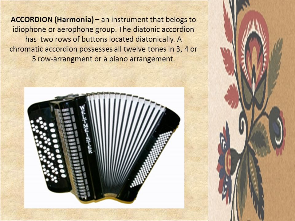 ACCORDION (Harmonia) – an instrument that belogs to idiophone or aerophone group. The diatonic accordion has two rows of buttons located diatonically.