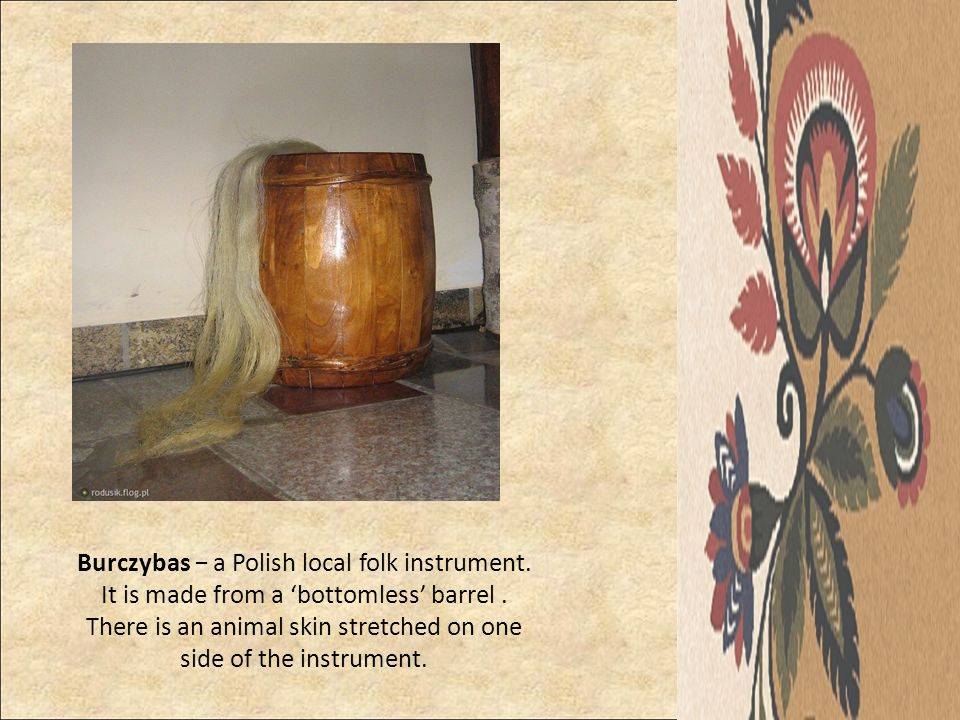 Burczybas a Polish local folk instrument. It is made from a bottomless barrel. There is an animal skin stretched on one side of the instrument.
