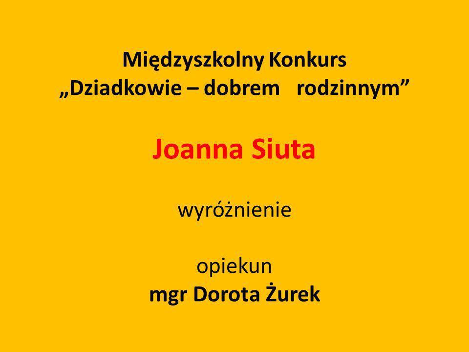 Międzyszkolny Konkurs Dziadkowie – dobrem rodzinnym Joanna Siuta wyróżnienie opiekun mgr Dorota Żurek