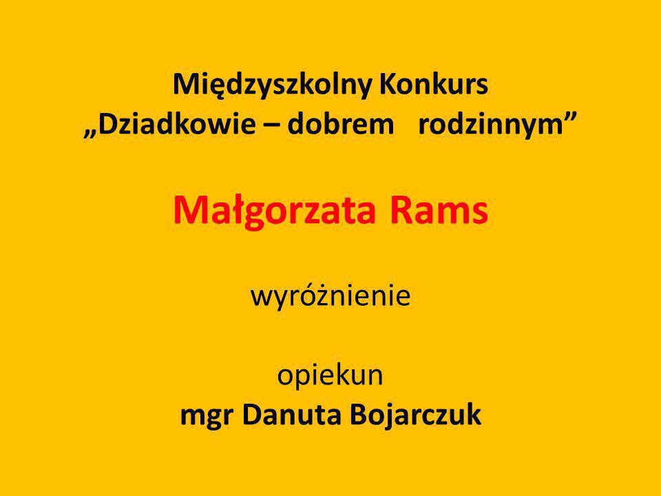 Międzyszkolny Konkurs Dziadkowie – dobrem rodzinnym Małgorzata Rams wyróżnienie opiekun mgr Danuta Bojarczuk