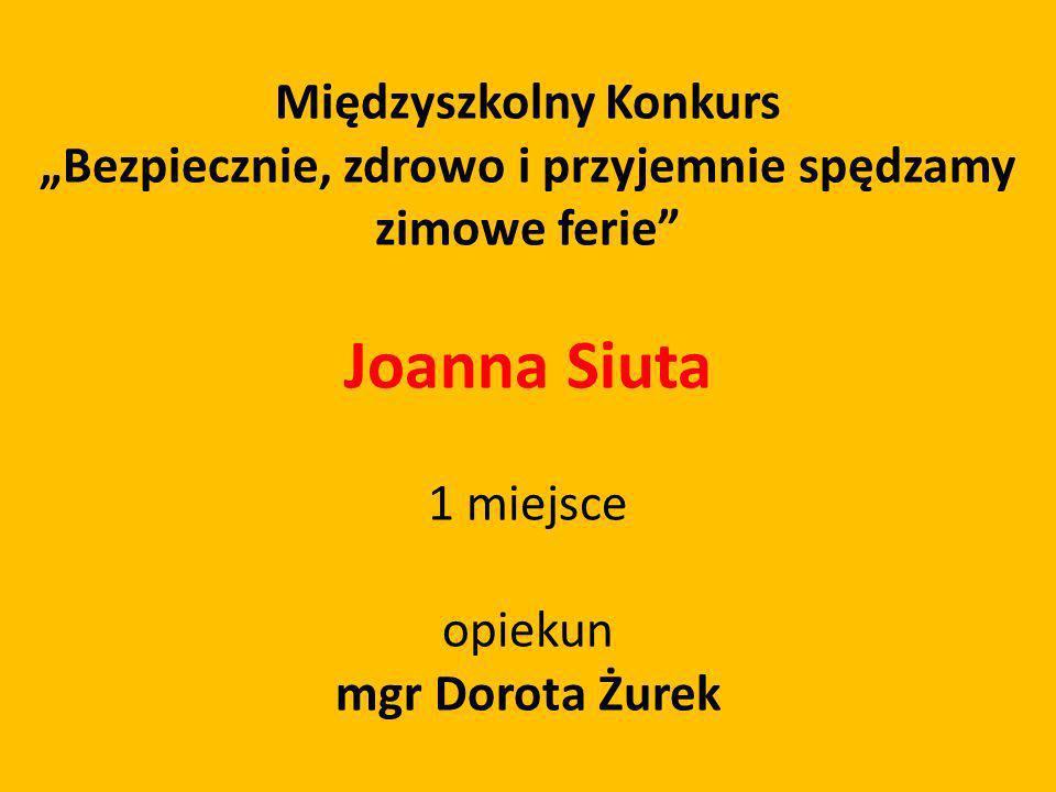 Międzyszkolny Konkurs Bezpiecznie, zdrowo i przyjemnie spędzamy zimowe ferie Joanna Siuta 1 miejsce opiekun mgr Dorota Żurek