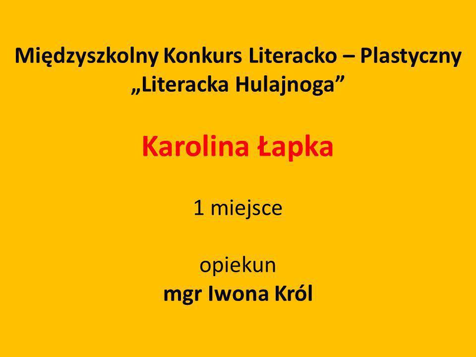 Międzyszkolny Konkurs Literacko – Plastyczny Literacka Hulajnoga Karolina Łapka 1 miejsce opiekun mgr Iwona Król