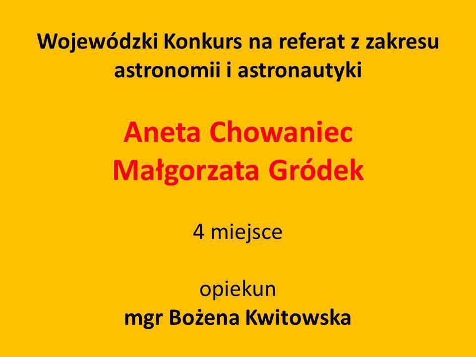 Wojewódzki Konkurs na referat z zakresu astronomii i astronautyki Aneta Chowaniec Małgorzata Gródek 4 miejsce opiekun mgr Bożena Kwitowska