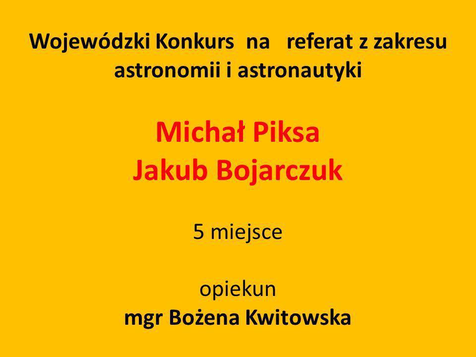 Wojewódzki Konkurs na referat z zakresu astronomii i astronautyki Michał Piksa Jakub Bojarczuk 5 miejsce opiekun mgr Bożena Kwitowska