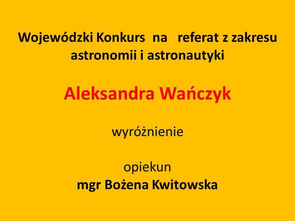 Wojewódzki Konkurs na referat z zakresu astronomii i astronautyki Aleksandra Wańczyk wyróżnienie opiekun mgr Bożena Kwitowska