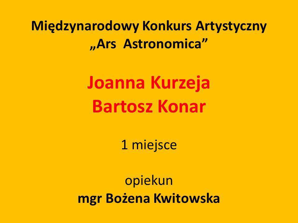 Międzynarodowy Konkurs Artystyczny Ars Astronomica Joanna Kurzeja Bartosz Konar 1 miejsce opiekun mgr Bożena Kwitowska