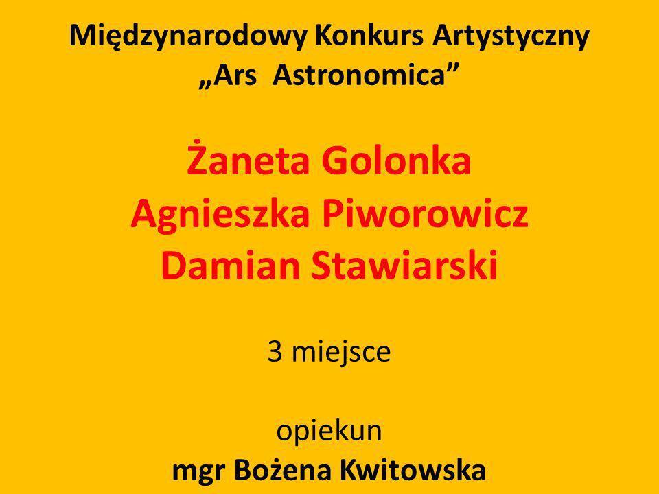 Międzynarodowy Konkurs Artystyczny Ars Astronomica Żaneta Golonka Agnieszka Piworowicz Damian Stawiarski 3 miejsce opiekun mgr Bożena Kwitowska