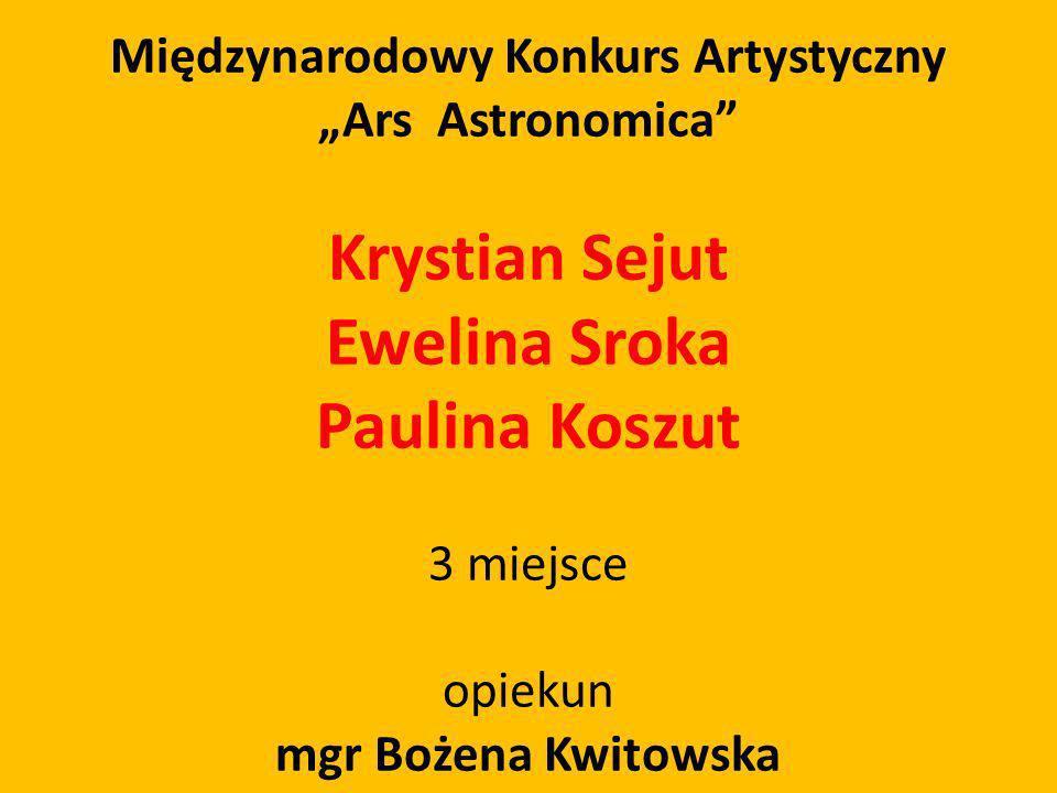 Międzynarodowy Konkurs Artystyczny Ars Astronomica Krystian Sejut Ewelina Sroka Paulina Koszut 3 miejsce opiekun mgr Bożena Kwitowska