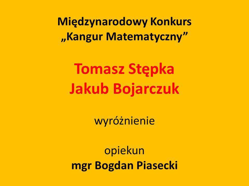 Międzynarodowy Konkurs Kangur Matematyczny Tomasz Stępka Jakub Bojarczuk wyróżnienie opiekun mgr Bogdan Piasecki
