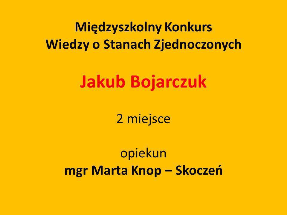 Międzyszkolny Konkurs Wiedzy o Stanach Zjednoczonych Jakub Bojarczuk 2 miejsce opiekun mgr Marta Knop – Skoczeń