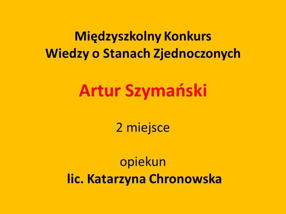 Międzyszkolny Konkurs Wiedzy o Stanach Zjednoczonych Artur Szymański 2 miejsce opiekun lic. Katarzyna Chronowska