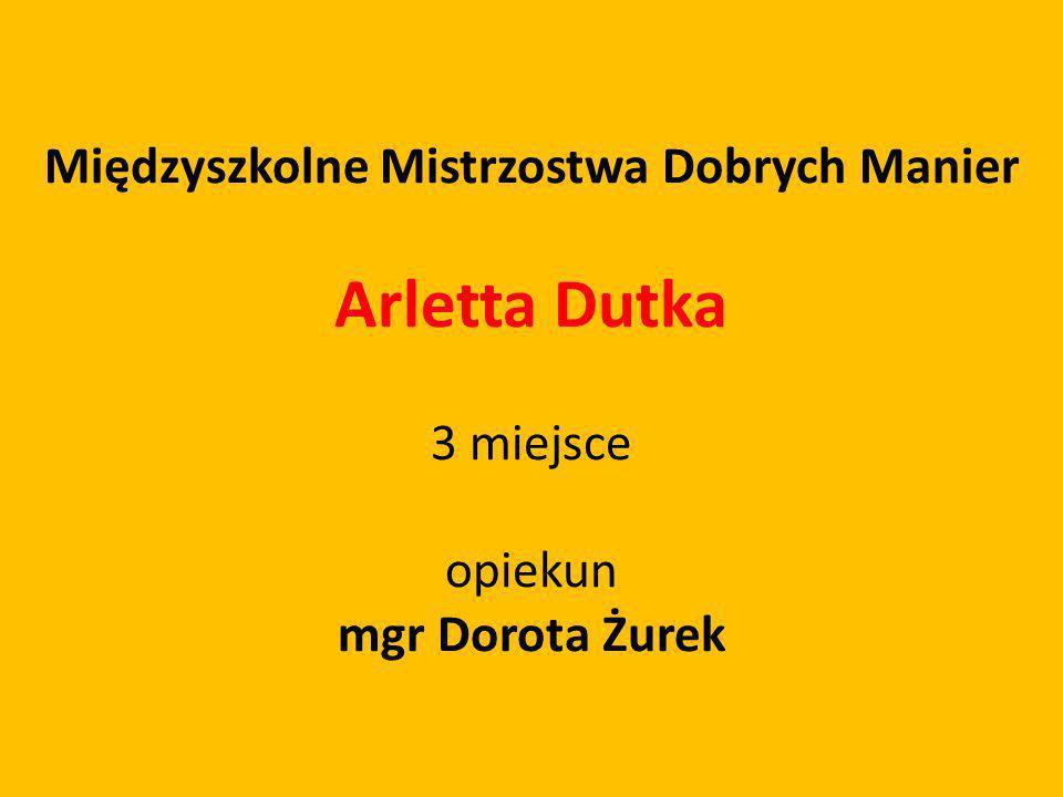 Międzyszkolne Mistrzostwa Dobrych Manier Arletta Dutka 3 miejsce opiekun mgr Dorota Żurek