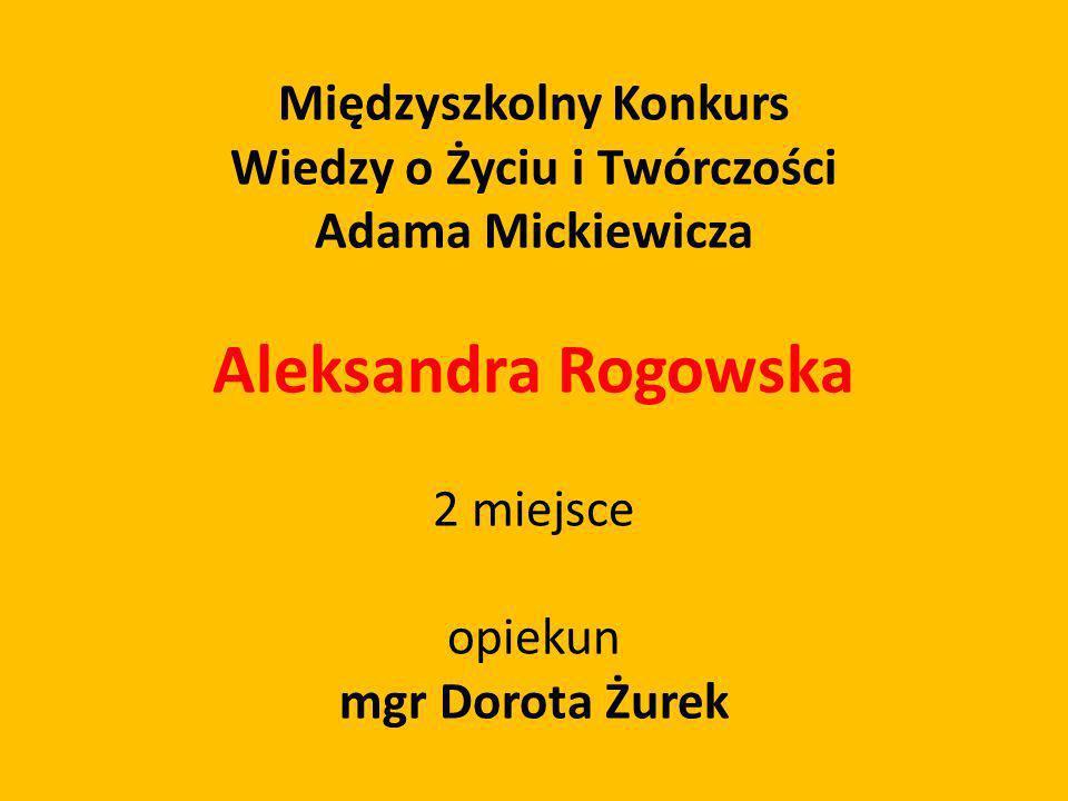 Międzyszkolny Konkurs Wiedzy o Życiu i Twórczości Adama Mickiewicza Aleksandra Rogowska 2 miejsce opiekun mgr Dorota Żurek