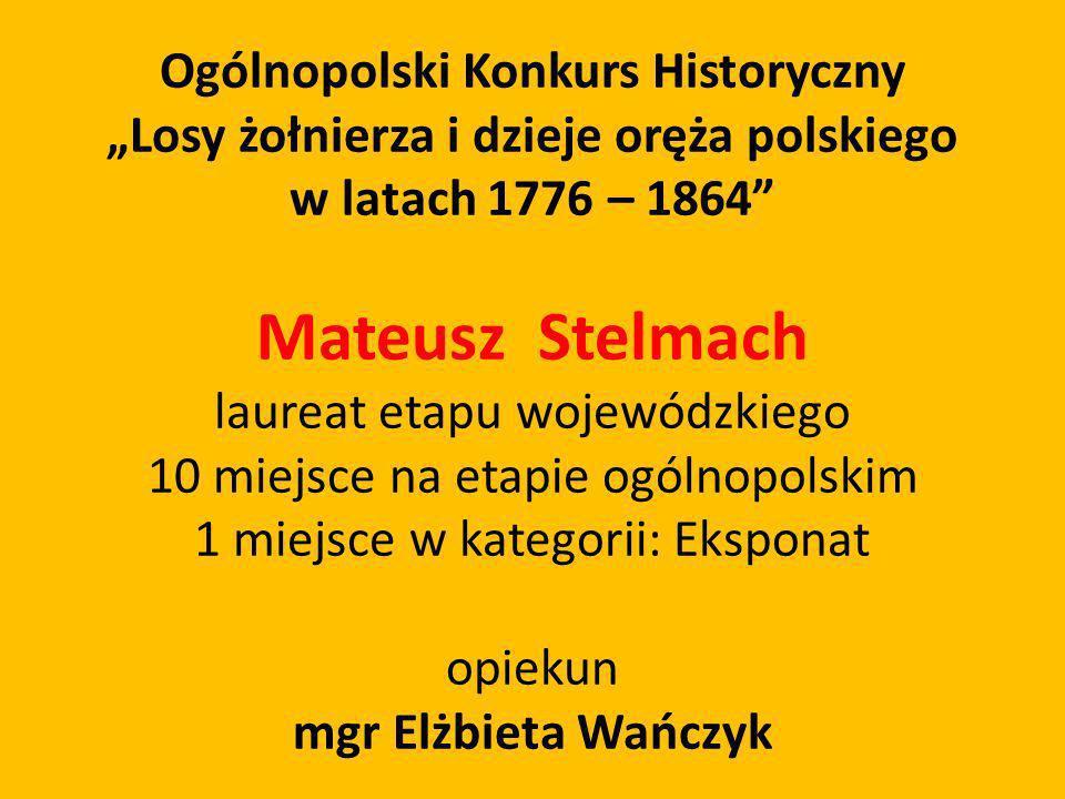 Ogólnopolski Konkurs Historyczny Losy żołnierza i dzieje oręża polskiego w latach 1776 – 1864 Mateusz Stelmach laureat etapu wojewódzkiego 10 miejsce