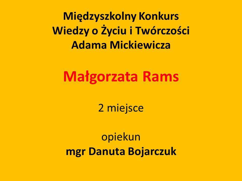 Międzyszkolny Konkurs Wiedzy o Życiu i Twórczości Adama Mickiewicza Małgorzata Rams 2 miejsce opiekun mgr Danuta Bojarczuk