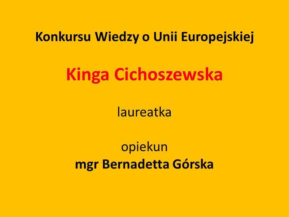 Konkursu Wiedzy o Unii Europejskiej Kinga Cichoszewska laureatka opiekun mgr Bernadetta Górska