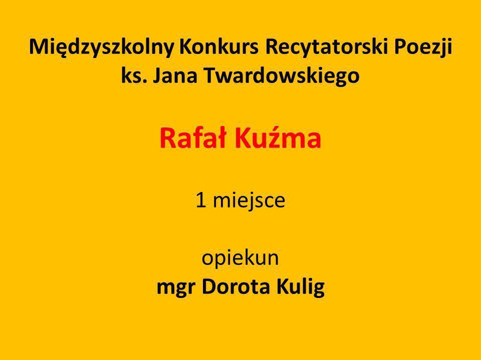 Międzyszkolny Konkurs Recytatorski Poezji ks. Jana Twardowskiego Rafał Kuźma 1 miejsce opiekun mgr Dorota Kulig