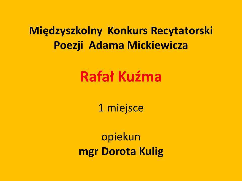 Międzyszkolny Konkurs Recytatorski Poezji Adama Mickiewicza Rafał Kuźma 1 miejsce opiekun mgr Dorota Kulig