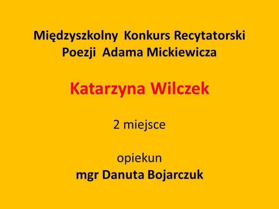 Międzyszkolny Konkurs Recytatorski Poezji Adama Mickiewicza Katarzyna Wilczek 2 miejsce opiekun mgr Danuta Bojarczuk
