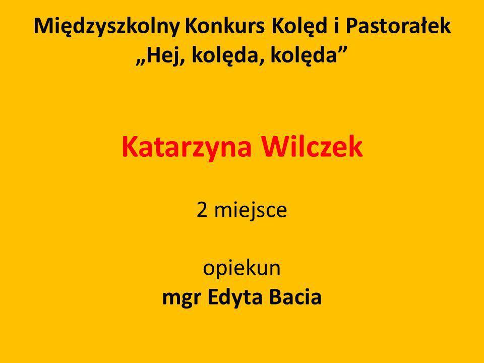 Międzyszkolny Konkurs Kolęd i Pastorałek Hej, kolęda, kolęda Katarzyna Wilczek 2 miejsce opiekun mgr Edyta Bacia