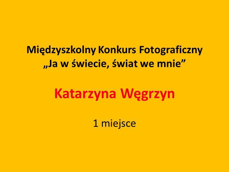 Międzyszkolny Konkurs Fotograficzny Ja w świecie, świat we mnie Katarzyna Węgrzyn 1 miejsce