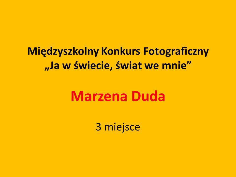 Międzyszkolny Konkurs Fotograficzny Ja w świecie, świat we mnie Marzena Duda 3 miejsce