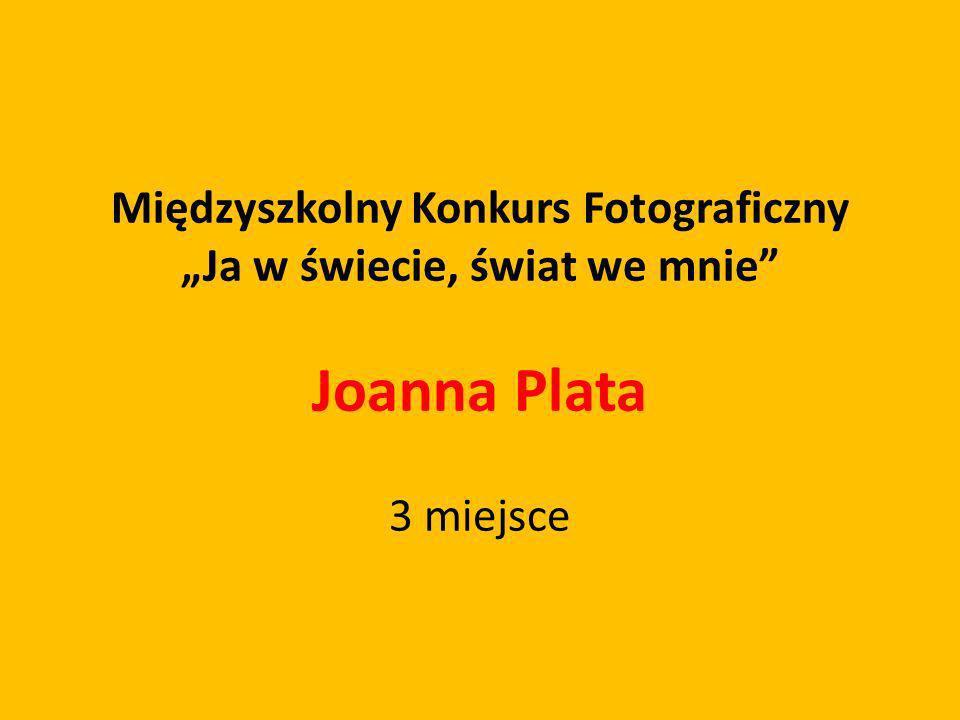 Międzyszkolny Konkurs Fotograficzny Ja w świecie, świat we mnie Joanna Plata 3 miejsce