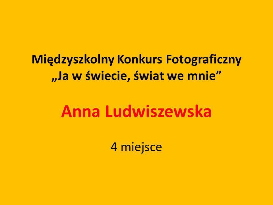 Międzyszkolny Konkurs Fotograficzny Ja w świecie, świat we mnie Anna Ludwiszewska 4 miejsce