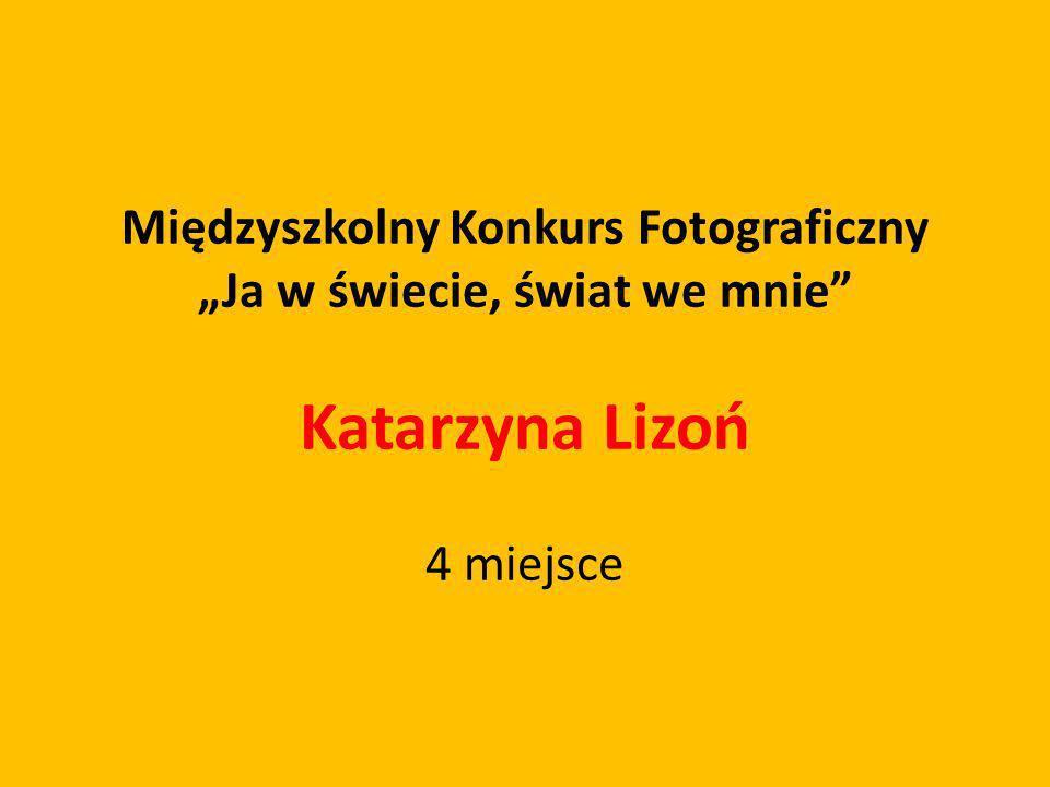Międzyszkolny Konkurs Fotograficzny Ja w świecie, świat we mnie Katarzyna Lizoń 4 miejsce