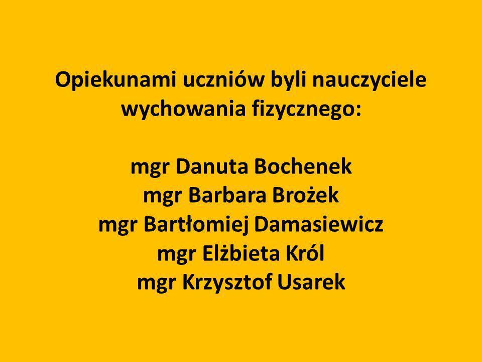 Opiekunami uczniów byli nauczyciele wychowania fizycznego: mgr Danuta Bochenek mgr Barbara Brożek mgr Bartłomiej Damasiewicz mgr Elżbieta Król mgr Krz