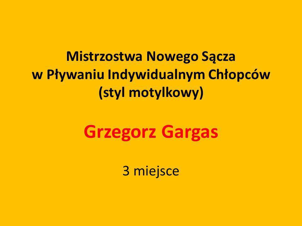 Mistrzostwa Nowego Sącza w Pływaniu Indywidualnym Chłopców (styl motylkowy) Grzegorz Gargas 3 miejsce
